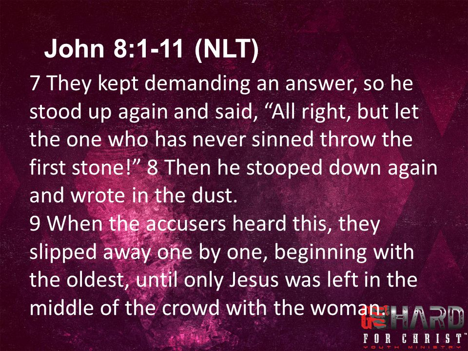 7 They kept demanding an answer, so he stood up again and said, All right, but let the one who has never sinned throw the first stone! 8 Then he stooped down again and wrote in the dust.