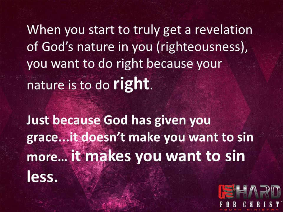 When you start to truly get a revelation of God's nature in you (righteousness), you want to do right because your nature is to do right.