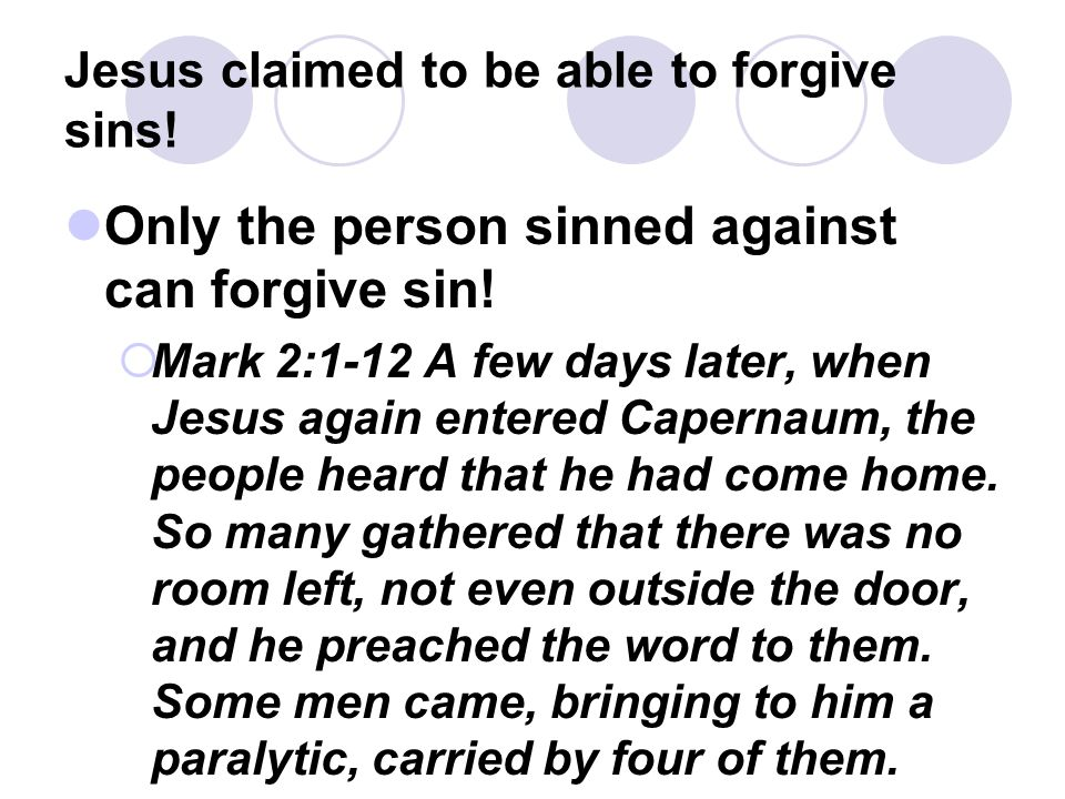 Jesus claimed to be able to forgive sins! Only the person sinned against can forgive sin!  Mark 2:1-12 A few days later, when Jesus again entered Cap
