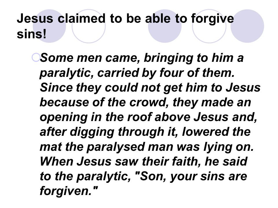 Jesus claimed to be able to forgive sins!  Some men came, bringing to him a paralytic, carried by four of them. Since they could not get him to Jesus