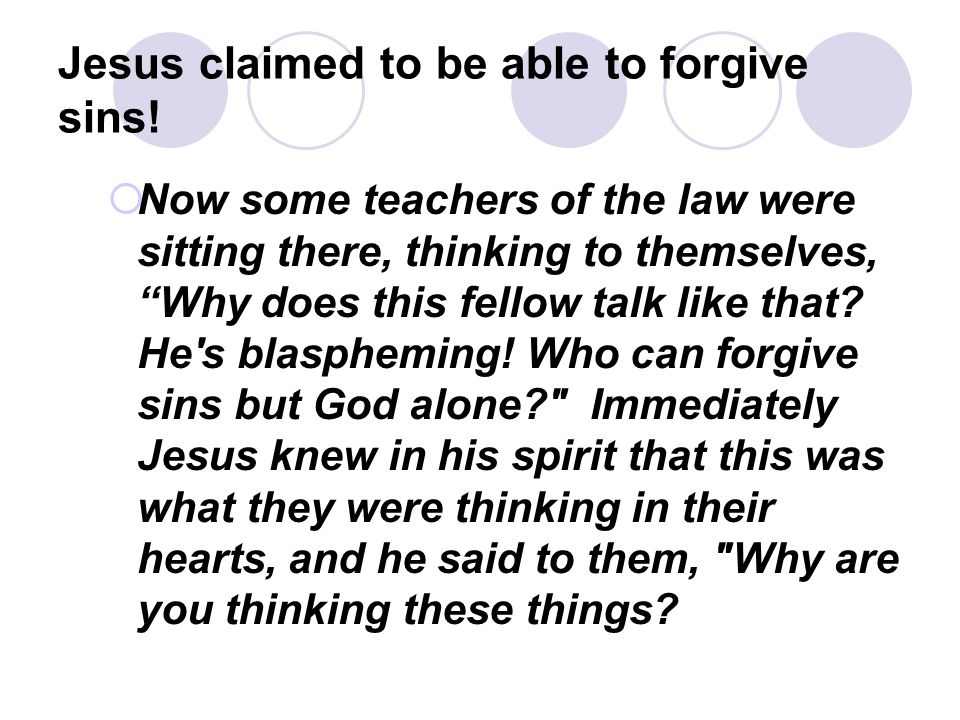 "Jesus claimed to be able to forgive sins!  Now some teachers of the law were sitting there, thinking to themselves, ""Why does this fellow talk like t"