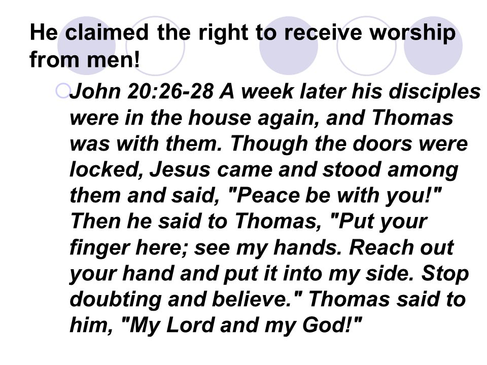 He claimed the right to receive worship from men!  John 20:26-28 A week later his disciples were in the house again, and Thomas was with them. Though