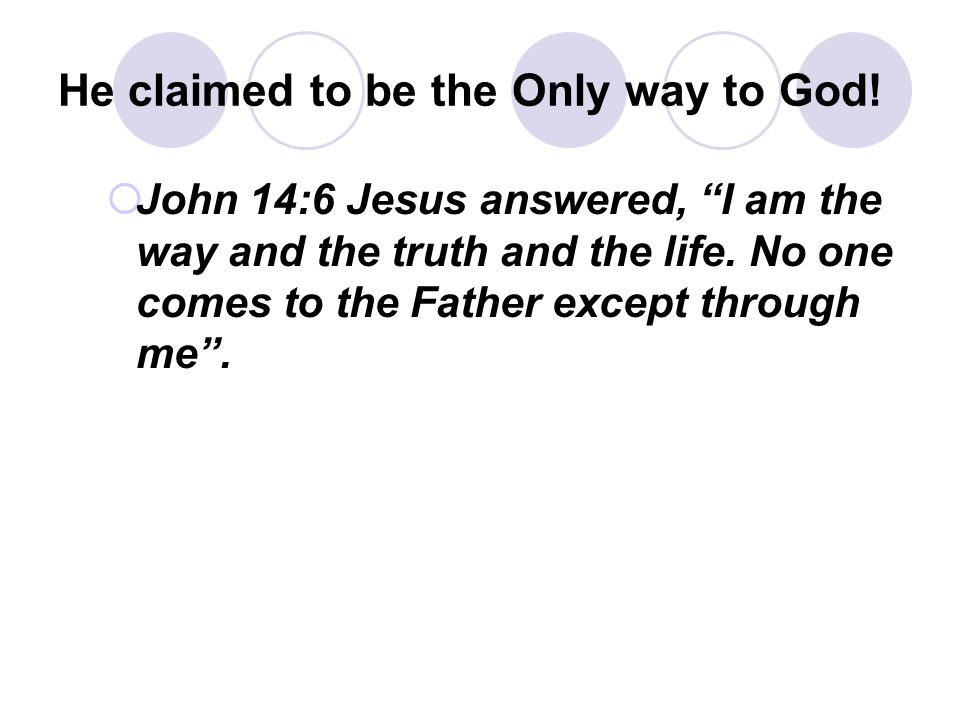 "He claimed to be the Only way to God!  John 14:6 Jesus answered, ""I am the way and the truth and the life. No one comes to the Father except through"