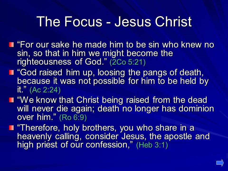 The Focus - Jesus Christ For our sake he made him to be sin who knew no sin, so that in him we might become the righteousness of God. (2Co 5:21) God raised him up, loosing the pangs of death, because it was not possible for him to be held by it. (Ac 2:24) We know that Christ being raised from the dead will never die again; death no longer has dominion over him. (Ro 6:9) Therefore, holy brothers, you who share in a heavenly calling, consider Jesus, the apostle and high priest of our confession, (Heb 3:1)
