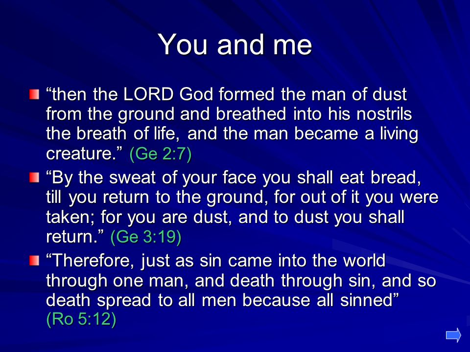 You and me then the LORD God formed the man of dust from the ground and breathed into his nostrils the breath of life, and the man became a living creature. (Ge 2:7) By the sweat of your face you shall eat bread, till you return to the ground, for out of it you were taken; for you are dust, and to dust you shall return. (Ge 3:19) Therefore, just as sin came into the world through one man, and death through sin, and so death spread to all men because all sinned (Ro 5:12)