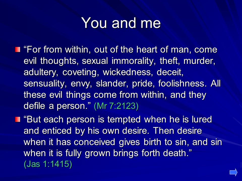 You and me For from within, out of the heart of man, come evil thoughts, sexual immorality, theft, murder, adultery, coveting, wickedness, deceit, sensuality, envy, slander, pride, foolishness.