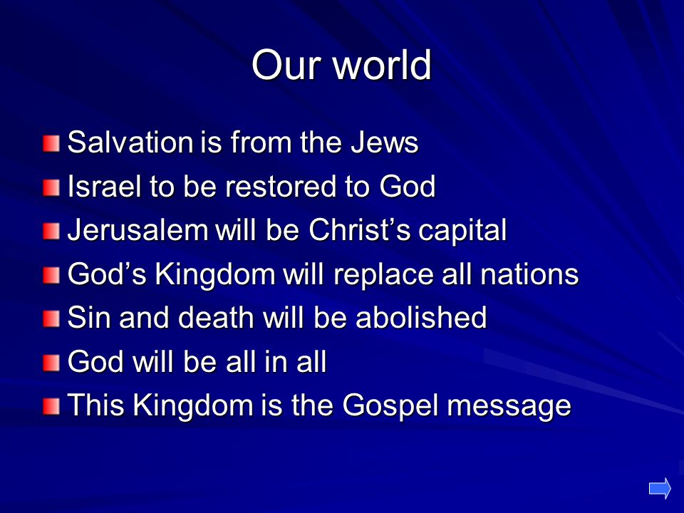 Our world Salvation is from the Jews Israel to be restored to God Jerusalem will be Christ's capital God's Kingdom will replace all nations Sin and death will be abolished God will be all in all This Kingdom is the Gospel message