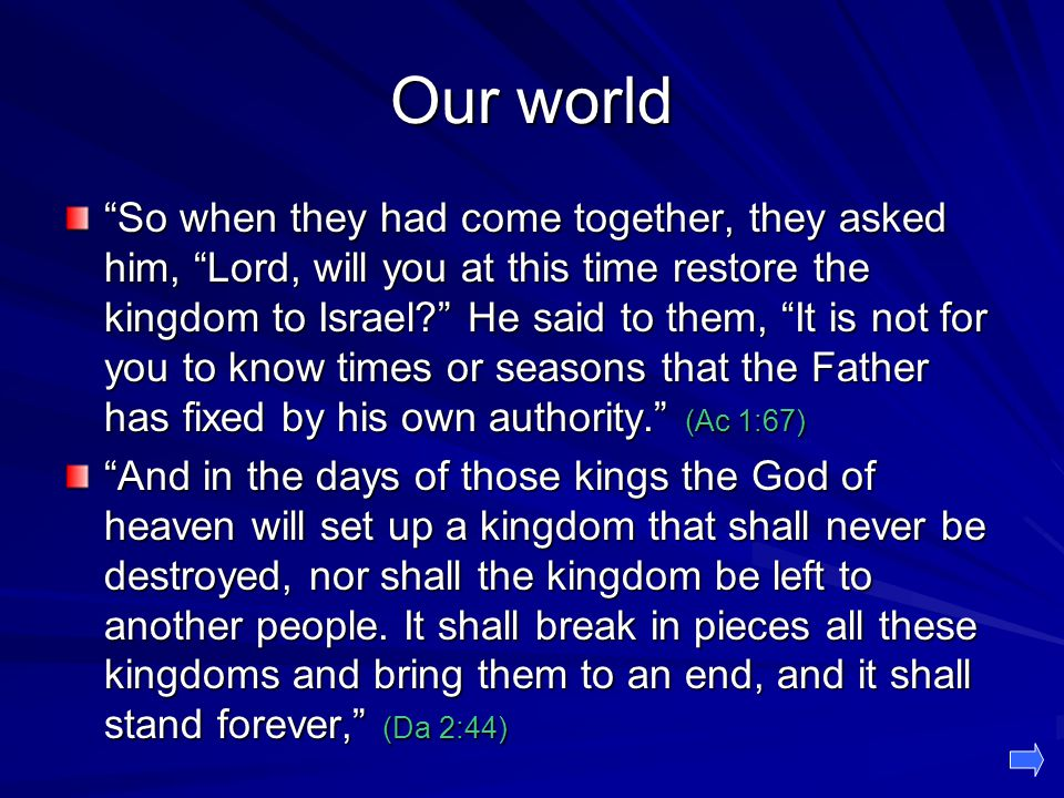 Our world So when they had come together, they asked him, Lord, will you at this time restore the kingdom to Israel? He said to them, It is not for you to know times or seasons that the Father has fixed by his own authority. (Ac 1:67) And in the days of those kings the God of heaven will set up a kingdom that shall never be destroyed, nor shall the kingdom be left to another people.