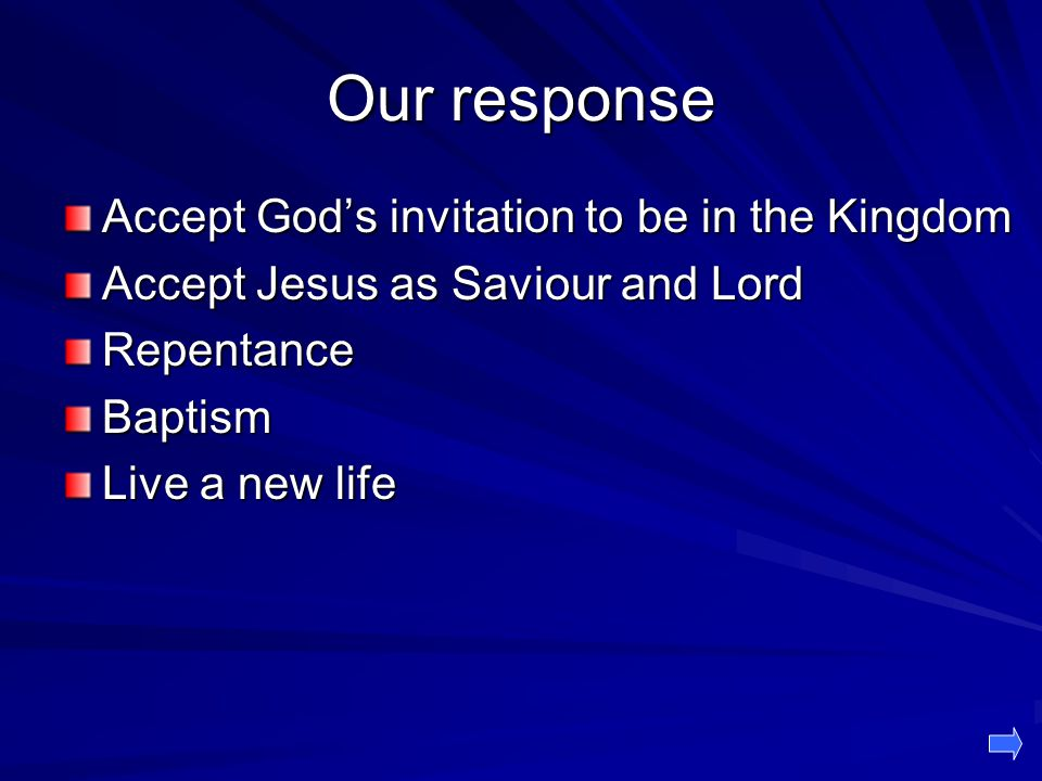 Our response Accept God's invitation to be in the Kingdom Accept Jesus as Saviour and Lord RepentanceBaptism Live a new life