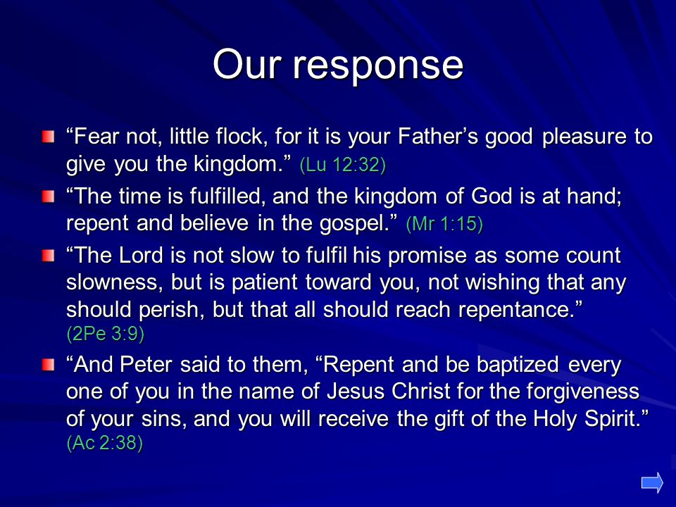 Our response Fear not, little flock, for it is your Father's good pleasure to give you the kingdom. (Lu 12:32) The time is fulfilled, and the kingdom of God is at hand; repent and believe in the gospel. (Mr 1:15) The Lord is not slow to fulfil his promise as some count slowness, but is patient toward you, not wishing that any should perish, but that all should reach repentance. (2Pe 3:9) And Peter said to them, Repent and be baptized every one of you in the name of Jesus Christ for the forgiveness of your sins, and you will receive the gift of the Holy Spirit. (Ac 2:38)
