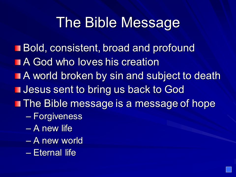 The Bible Message Bold, consistent, broad and profound A God who loves his creation A world broken by sin and subject to death Jesus sent to bring us back to God The Bible message is a message of hope –Forgiveness –A new life –A new world –Eternal life
