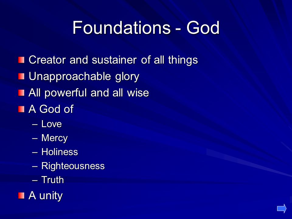 Foundations - God Creator and sustainer of all things Unapproachable glory All powerful and all wise A God of –Love –Mercy –Holiness –Righteousness –Truth A unity