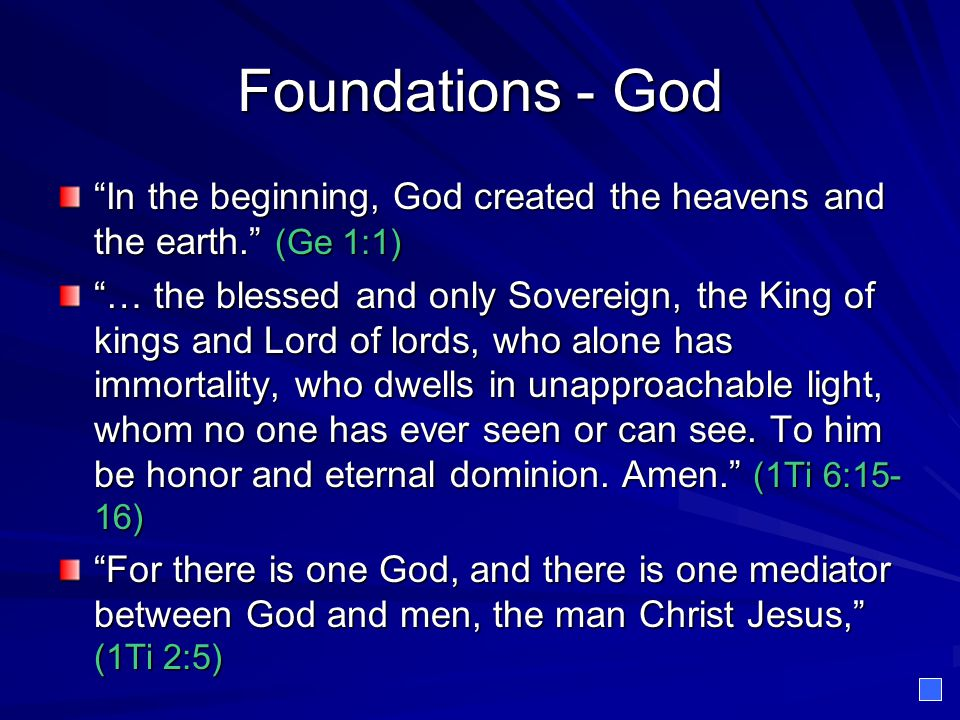 Foundations - God In the beginning, God created the heavens and the earth. (Ge 1:1) … the blessed and only Sovereign, the King of kings and Lord of lords, who alone has immortality, who dwells in unapproachable light, whom no one has ever seen or can see.