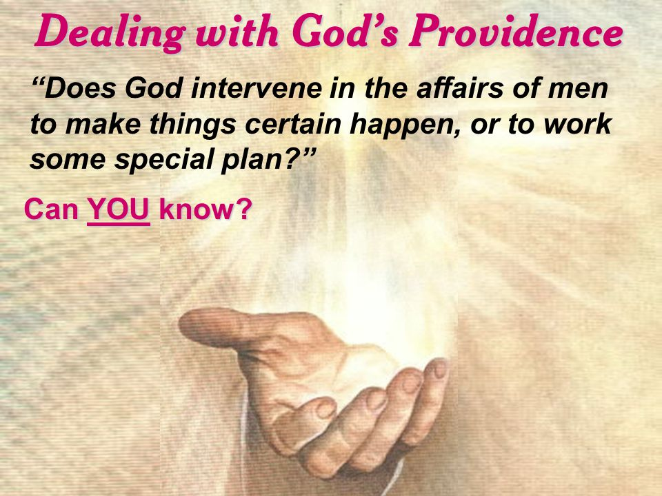 Dealing with God's Providence Does God intervene in the affairs of men to make things certain happen, or to work some special plan Can YOU know