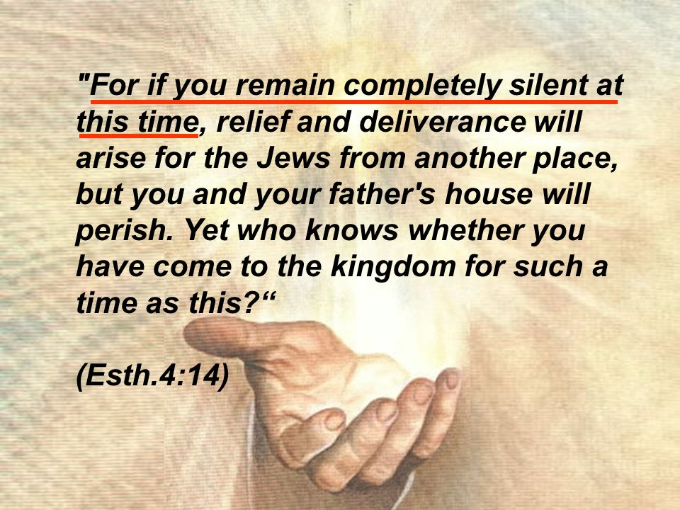For if you remain completely silent at this time, relief and deliverance will arise for the Jews from another place, but you and your father s house will perish.