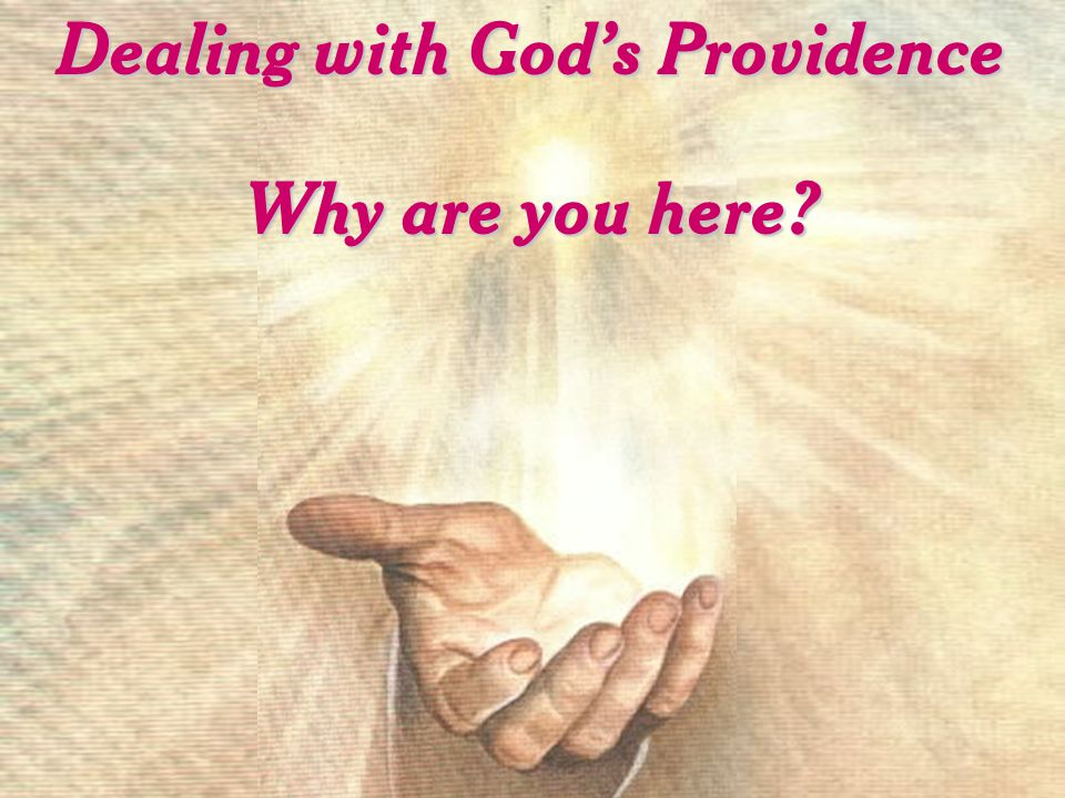 Dealing with God's Providence Why are you here