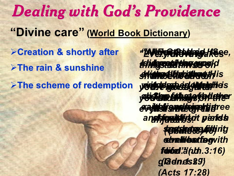 Dealing with God's Providence Divine care (World Book Dictionary) Creation & shortly after  Creation & shortly after And God said, 'See, I have given you every herb that yields seed which is on the face of all the earth, and every tree whose fruit yields seed; to you it shall be for food. (Gen.1:29) Every moving thing that lives shall be food for you.