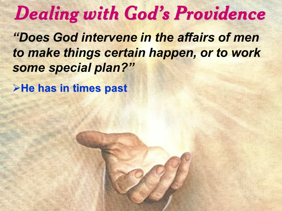 Dealing with God's Providence Does God intervene in the affairs of men to make things certain happen, or to work some special plan He has in times past  He has in times past