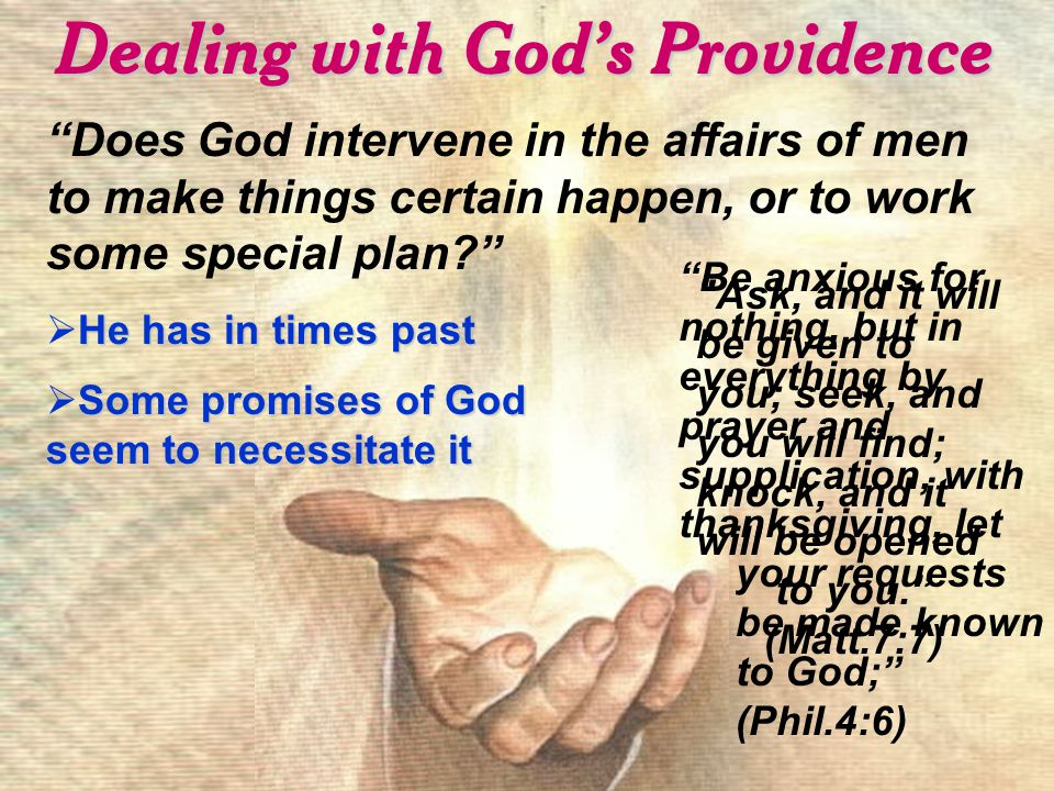 Dealing with God's Providence Does God intervene in the affairs of men to make things certain happen, or to work some special plan He has in times past  He has in times past Some promises of God seem to necessitate it  Some promises of God seem to necessitate it Be anxious for nothing, but in everything by prayer and supplication, with thanksgiving, let your requests be made known to God; (Phil.4:6) Ask, and it will be given to you; seek, and you will find; knock, and it will be opened to you. (Matt.7:7)