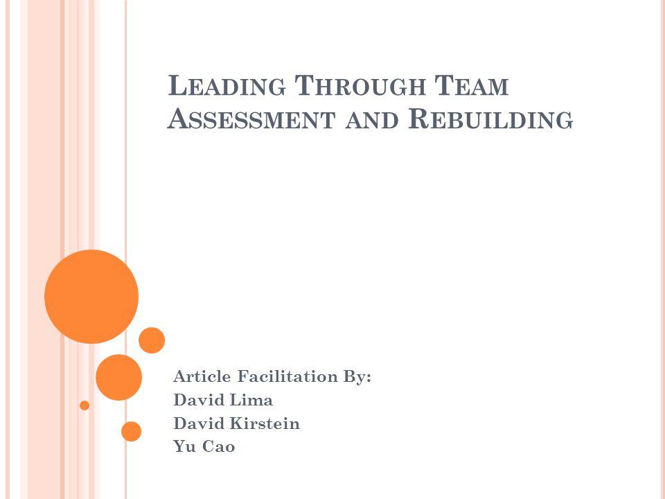 L EADING T HROUGH T EAM A SSESSMENT AND R EBUILDING Article Facilitation By: David Lima David Kirstein Yu Cao