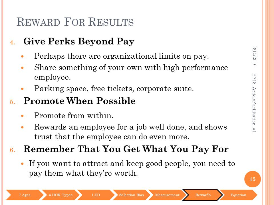 R EWARD F OR R ESULTS 4. Give Perks Beyond Pay Perhaps there are organizational limits on pay. Share something of your own with high performance emplo