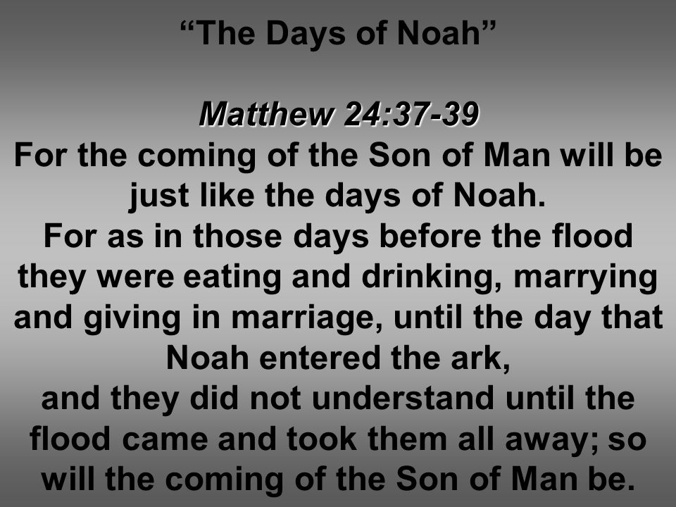 The Days of Noah Matthew 24:37-39 For the coming of the Son of Man will be just like the days of Noah.
