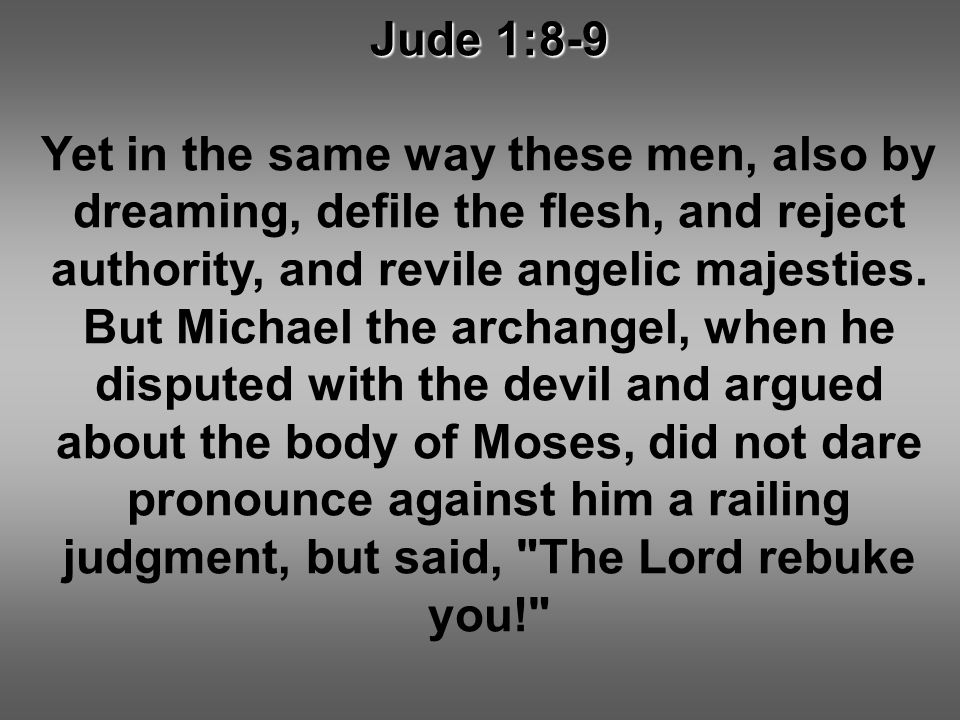 Jude 1:8-9 Yet in the same way these men, also by dreaming, defile the flesh, and reject authority, and revile angelic majesties.