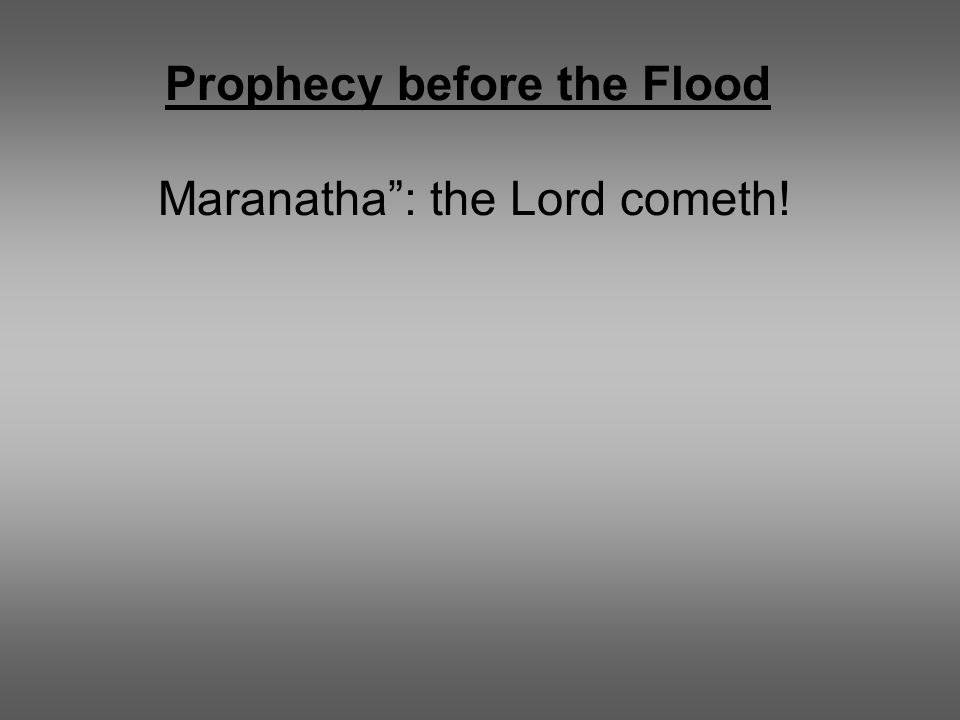 "Prophecy before the Flood Maranatha"": the Lord cometh!"