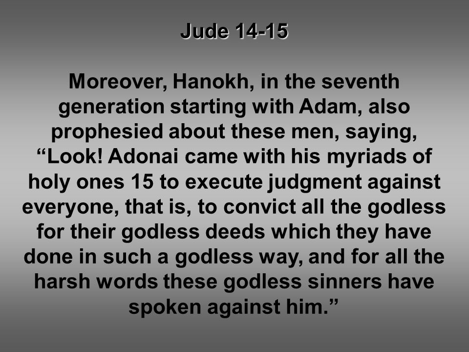"Jude 14-15 Moreover, Hanokh, in the seventh generation starting with Adam, also prophesied about these men, saying, ""Look! Adonai came with his myriad"
