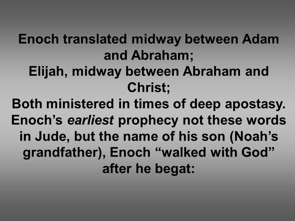Enoch translated midway between Adam and Abraham; Elijah, midway between Abraham and Christ; Both ministered in times of deep apostasy.