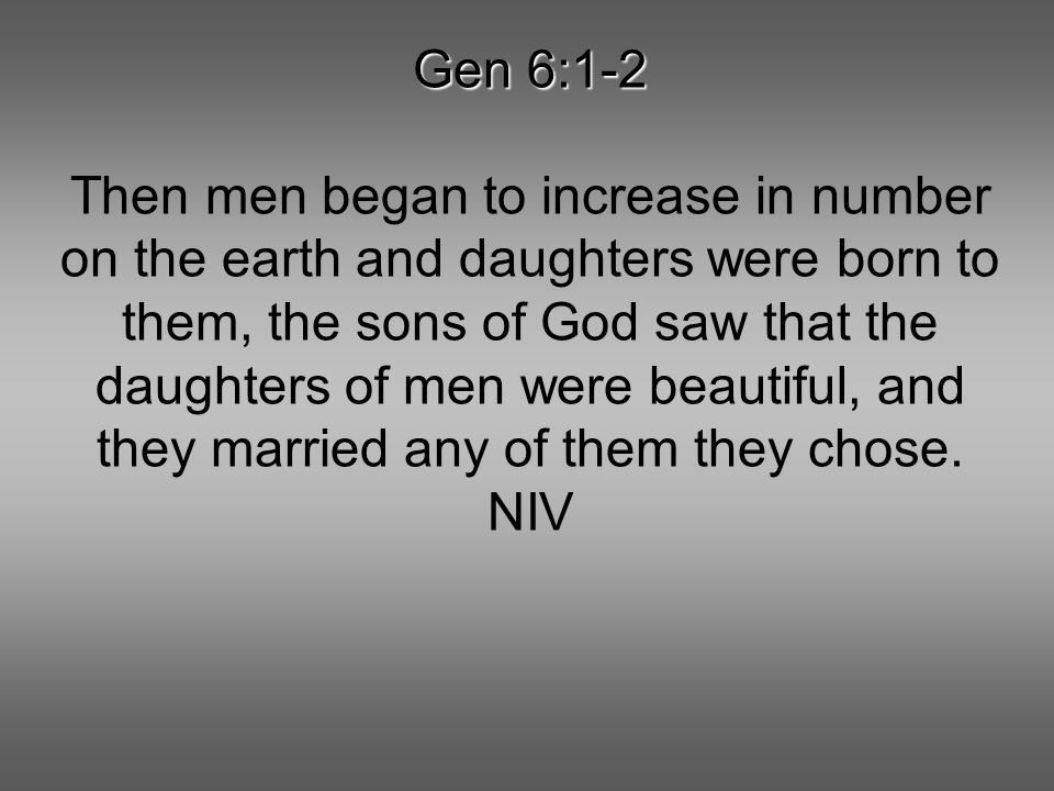 Gen 6:1-2 Then men began to increase in number on the earth and daughters were born to them, the sons of God saw that the daughters of men were beauti