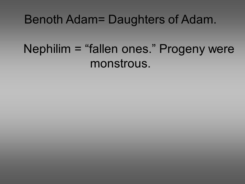 Benoth Adam= Daughters of Adam. Nephilim = fallen ones. Progeny were monstrous.
