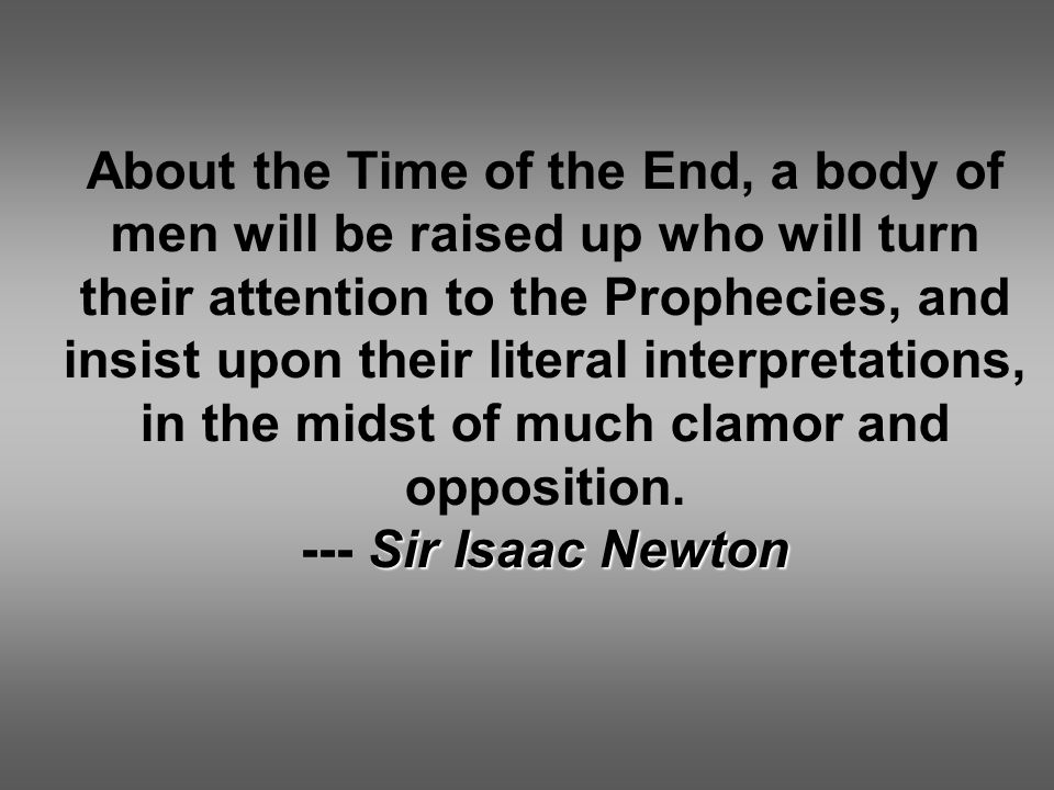 About the Time of the End, a body of men will be raised up who will turn their attention to the Prophecies, and insist upon their literal interpretations, in the midst of much clamor and opposition.