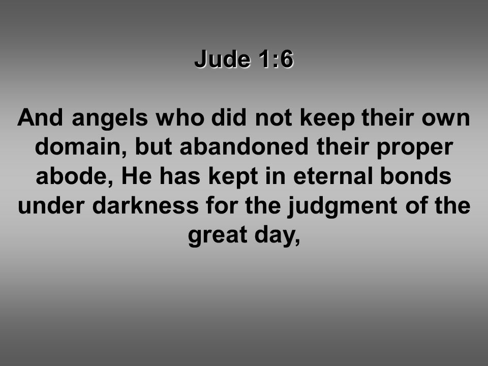 Jude 1:6 And angels who did not keep their own domain, but abandoned their proper abode, He has kept in eternal bonds under darkness for the judgment