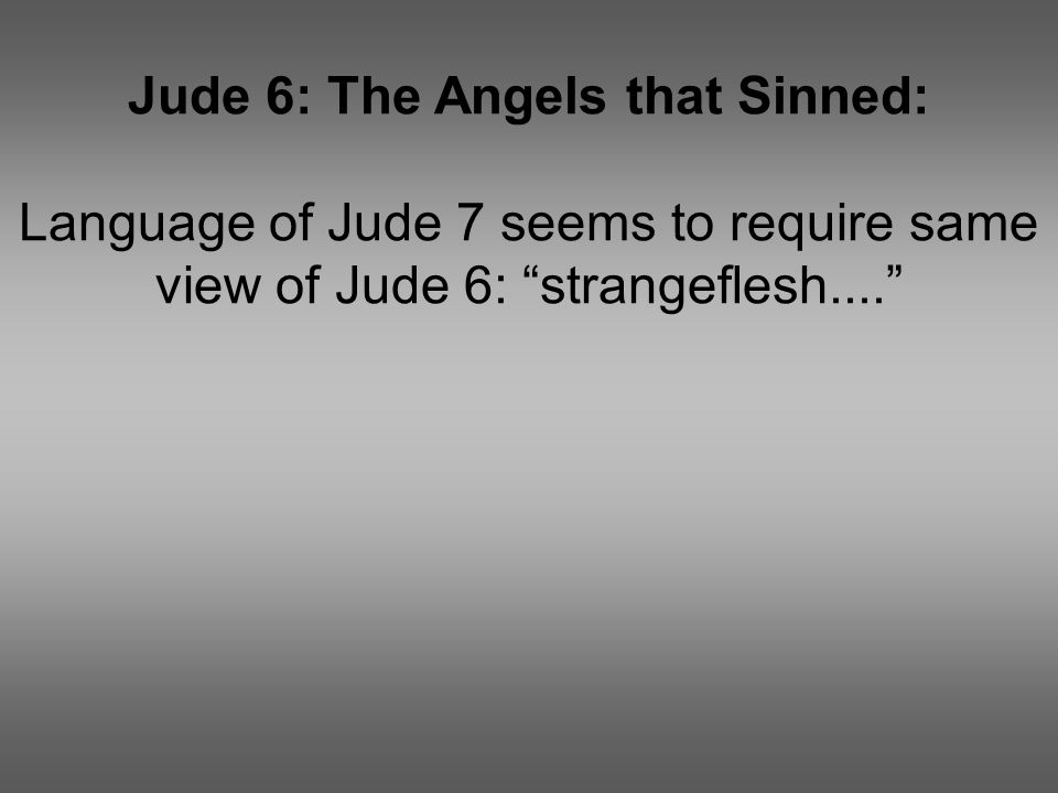 "Jude 6: The Angels that Sinned: Language of Jude 7 seems to require same view of Jude 6: ""strangeflesh...."""