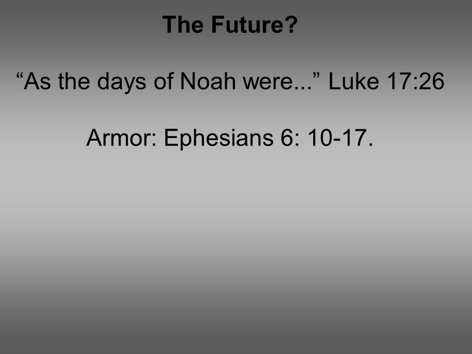 The Future As the days of Noah were... Luke 17:26 Armor: Ephesians 6: 10-17.