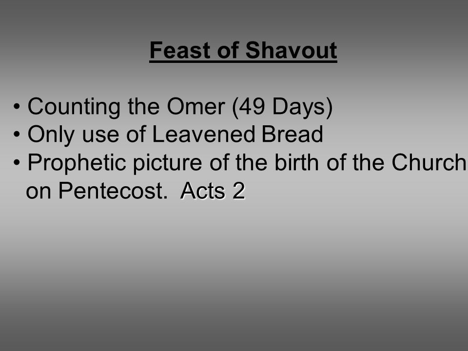 Feast of Shavout Counting the Omer (49 Days) Only use of Leavened Bread Prophetic picture of the birth of the Church Acts 2 on Pentecost.