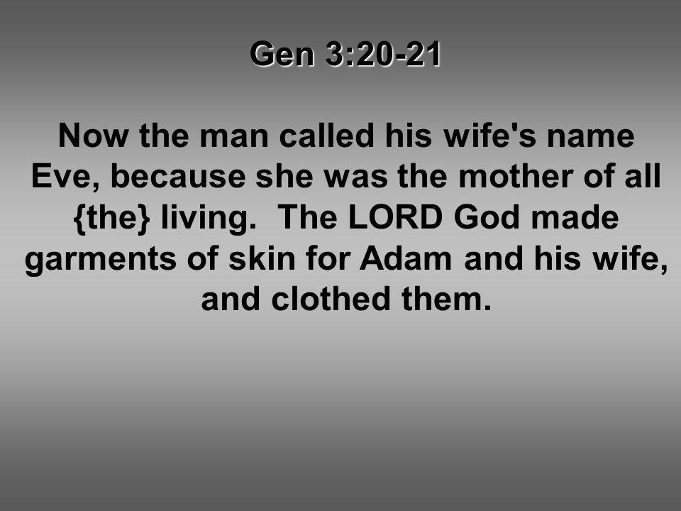 Gen 3:20-21 Now the man called his wife's name Eve, because she was the mother of all {the} living. The LORD God made garments of skin for Adam and hi