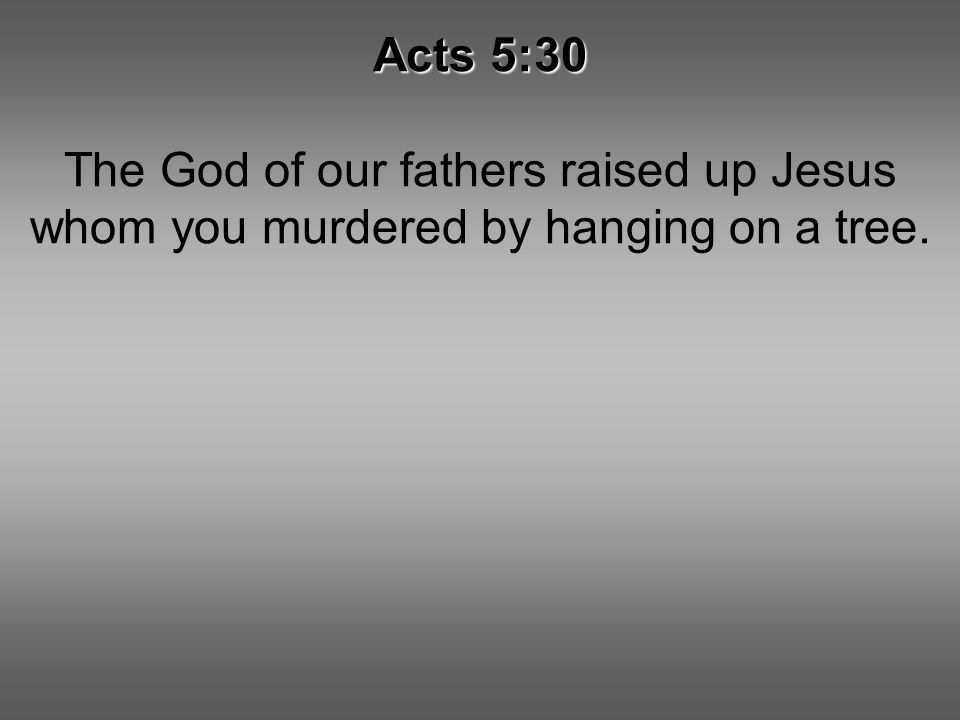 Acts 5:30 The God of our fathers raised up Jesus whom you murdered by hanging on a tree.