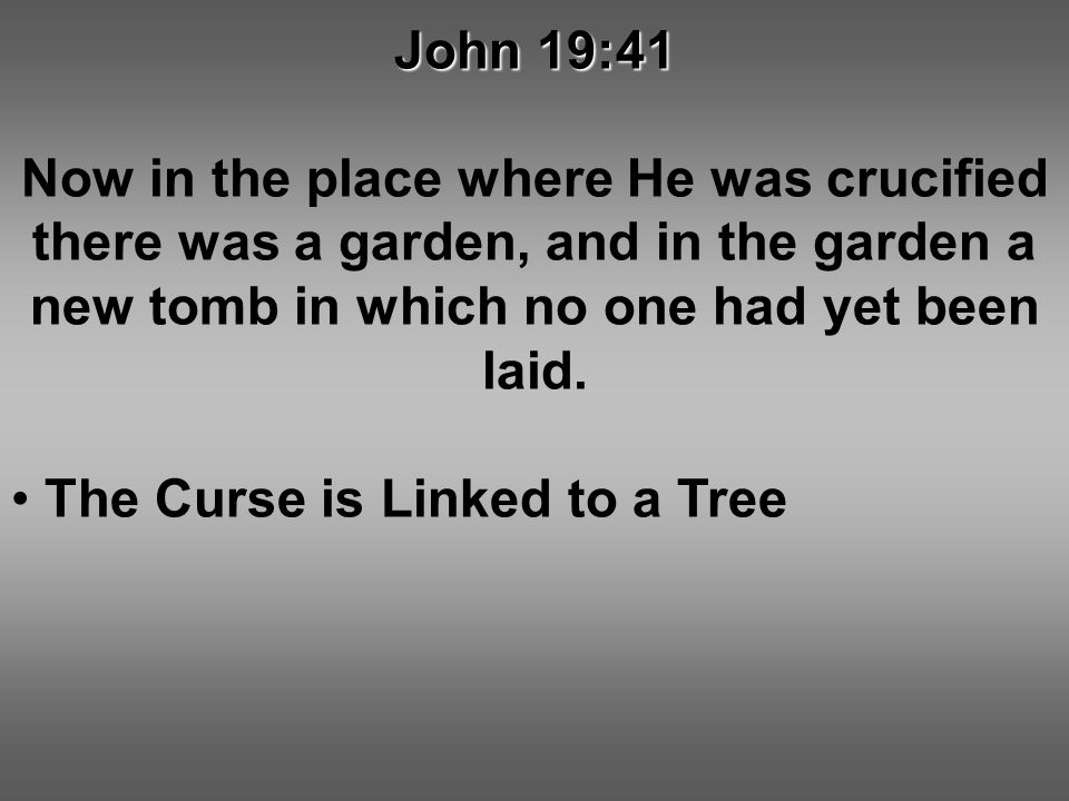John 19:41 Now in the place where He was crucified there was a garden, and in the garden a new tomb in which no one had yet been laid. The Curse is Li