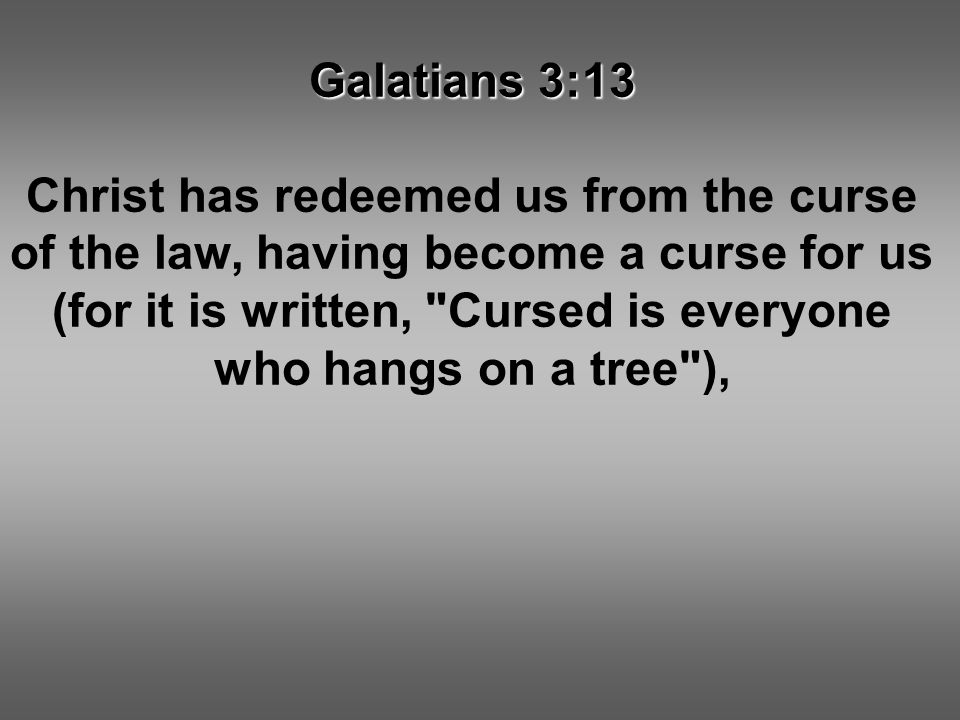 Galatians 3:13 Christ has redeemed us from the curse of the law, having become a curse for us (for it is written, Cursed is everyone who hangs on a tree ),