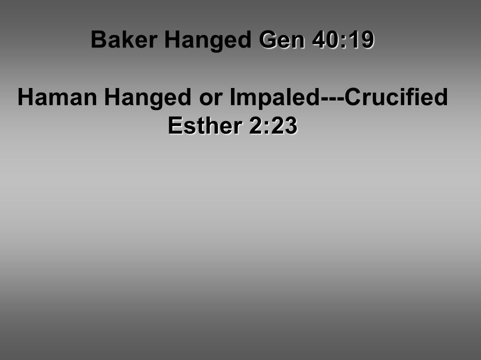 Gen 40:19 Baker Hanged Gen 40:19 Esther 2:23 Haman Hanged or Impaled---Crucified Esther 2:23
