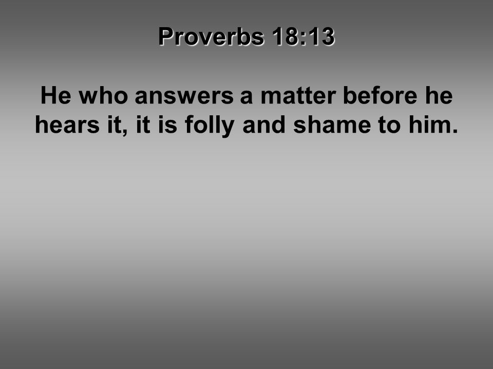 Proverbs 18:13 He who answers a matter before he hears it, it is folly and shame to him.
