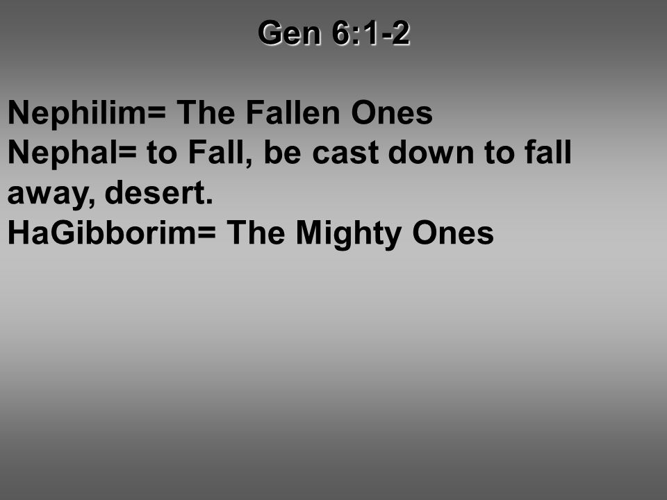 Gen 6:1-2 Nephilim= The Fallen Ones Nephal= to Fall, be cast down to fall away, desert.