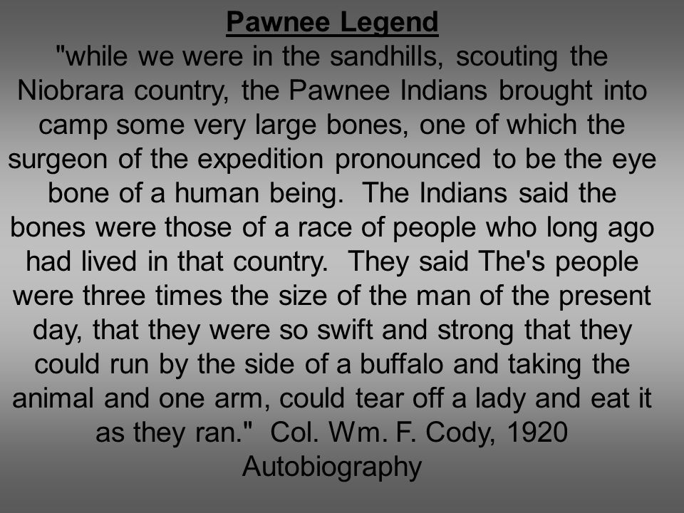 Pawnee Legend while we were in the sandhills, scouting the Niobrara country, the Pawnee Indians brought into camp some very large bones, one of which the surgeon of the expedition pronounced to be the eye bone of a human being.