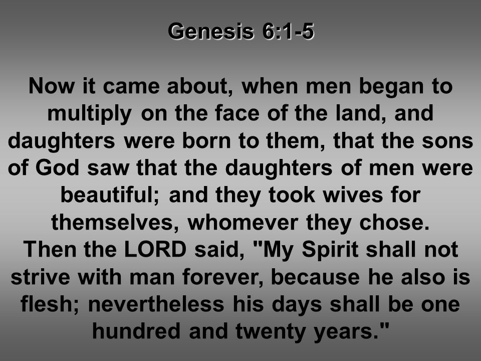 Genesis 6:1-5 Now it came about, when men began to multiply on the face of the land, and daughters were born to them, that the sons of God saw that th