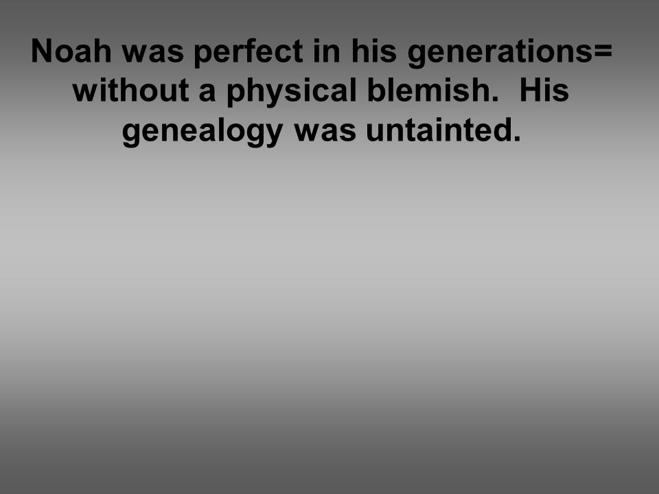 Noah was perfect in his generations= without a physical blemish. His genealogy was untainted.