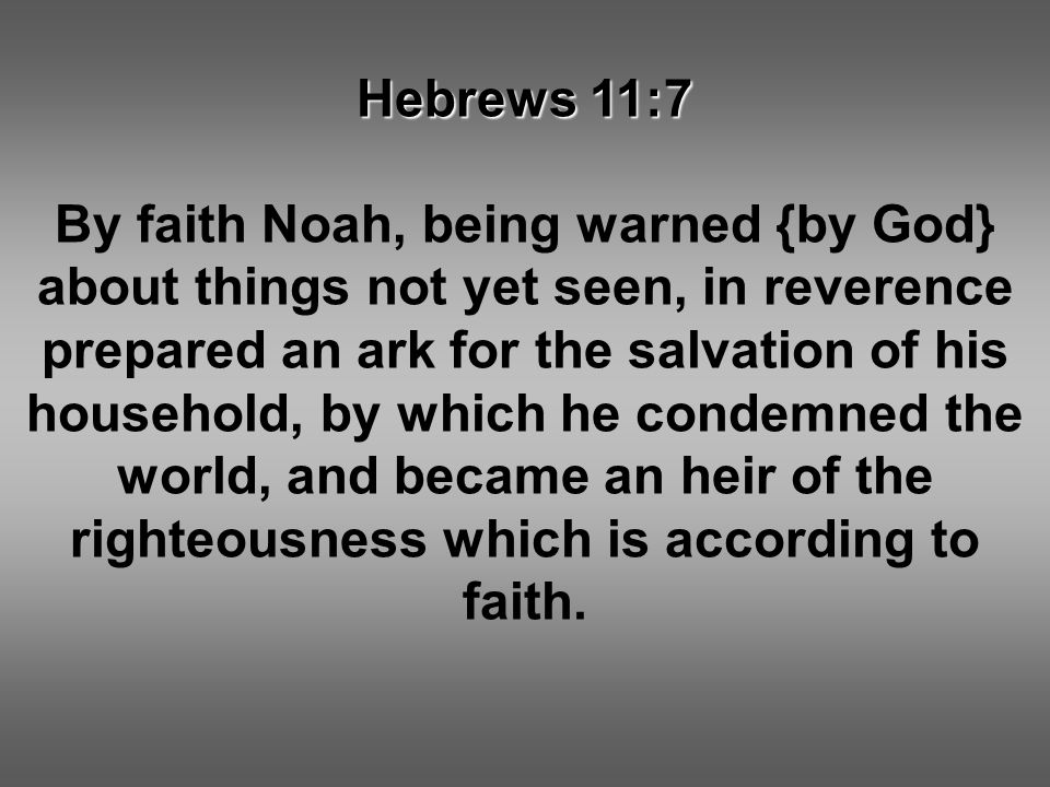 Hebrews 11:7 By faith Noah, being warned {by God} about things not yet seen, in reverence prepared an ark for the salvation of his household, by which he condemned the world, and became an heir of the righteousness which is according to faith.