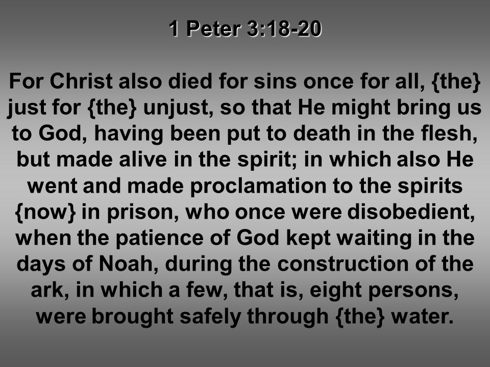1 Peter 3:18-20 For Christ also died for sins once for all, {the} just for {the} unjust, so that He might bring us to God, having been put to death in the flesh, but made alive in the spirit; in which also He went and made proclamation to the spirits {now} in prison, who once were disobedient, when the patience of God kept waiting in the days of Noah, during the construction of the ark, in which a few, that is, eight persons, were brought safely through {the} water.