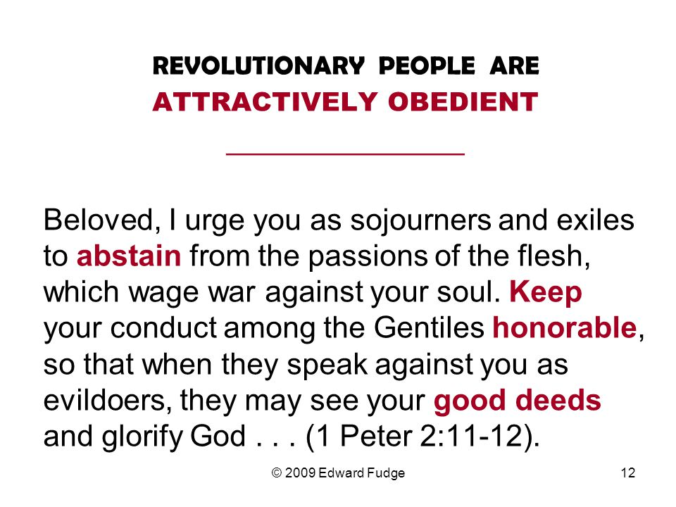 REVOLUTIONARY PEOPLE ARE ATTRACTIVELY OBEDIENT __________________ Beloved, I urge you as sojourners and exiles to abstain from the passions of the flesh, which wage war against your soul.